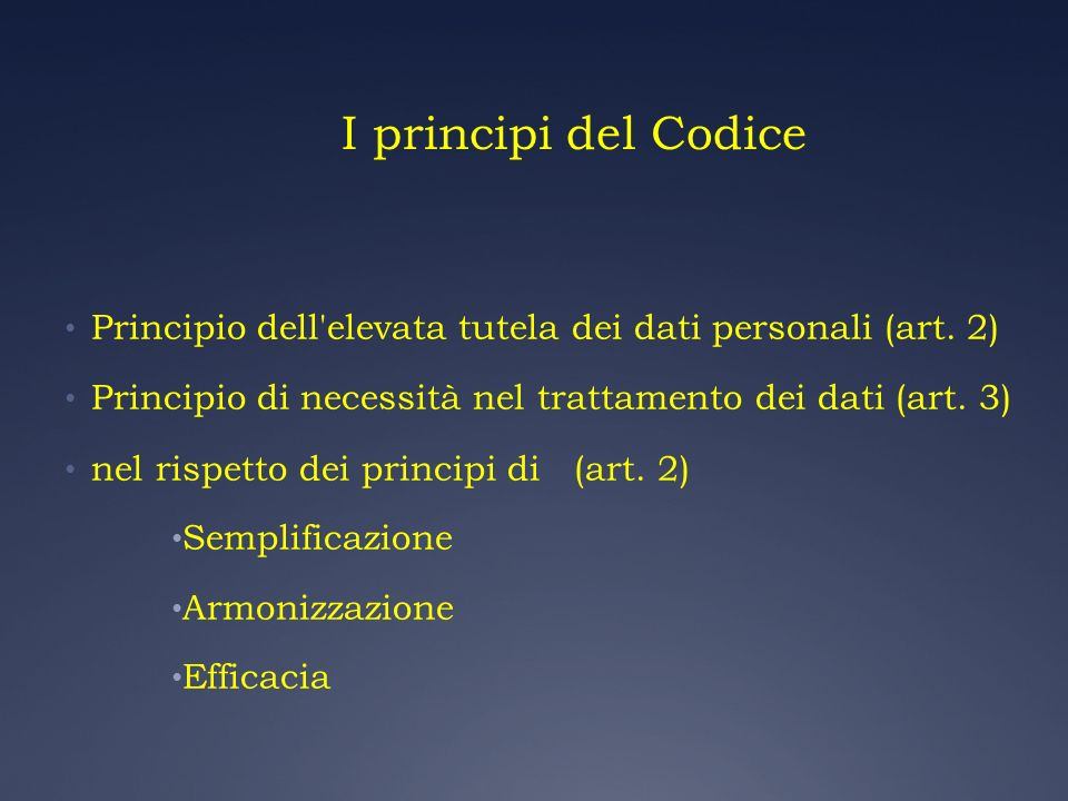 I principi del CodicePrincipio dell elevata tutela dei dati personali (art. 2) Principio di necessità nel trattamento dei dati (art. 3)