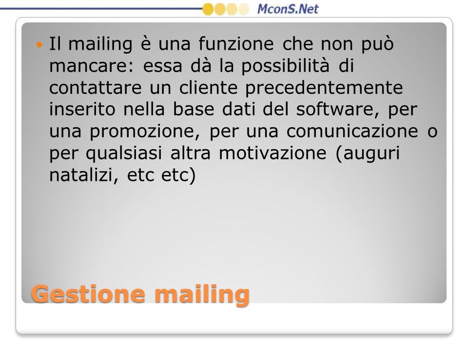 Il mailing è una funzione che non può mancare: essa dà la possibilità di contattare un cliente precedentemente inserito nella base dati del software, per una promozione, per una comunicazione o per qualsiasi altra motivazione (auguri natalizi, etc etc)
