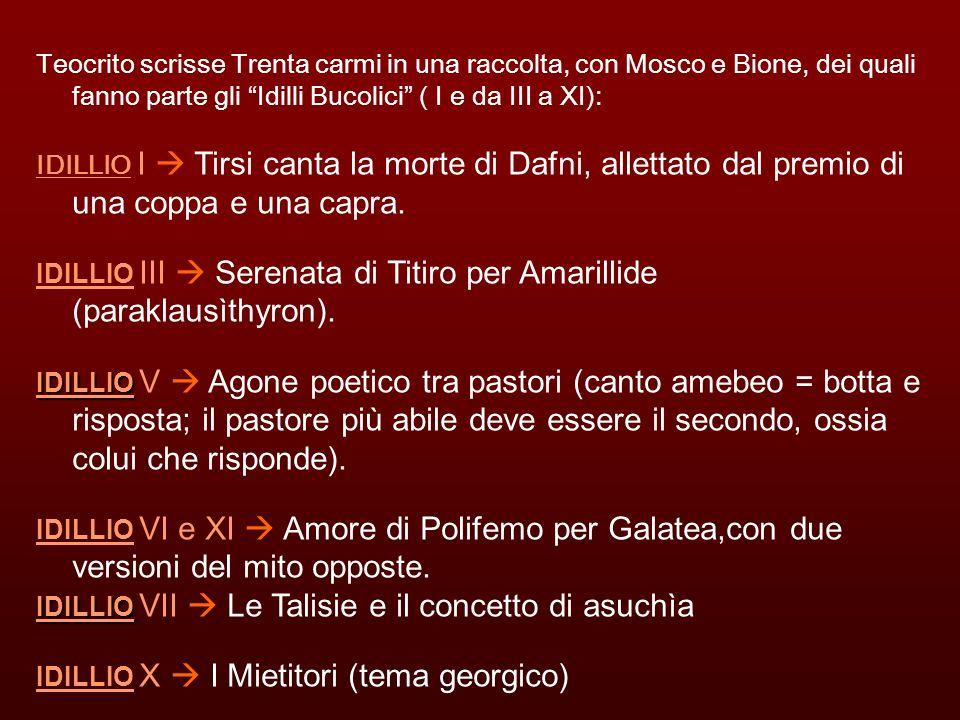 Teocrito scrisse Trenta carmi in una raccolta, con Mosco e Bione, dei quali fanno parte gli Idilli Bucolici ( I e da III a XI):