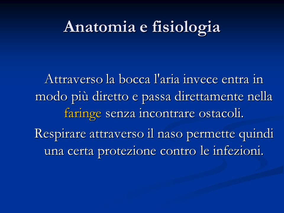 Anatomia e fisiologia Attraverso la bocca l aria invece entra in modo più diretto e passa direttamente nella faringe senza incontrare ostacoli.