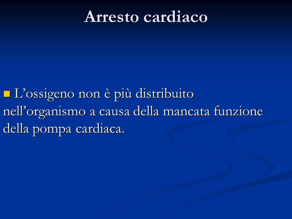 Arresto cardiaco L'ossigeno non è più distribuito nell'organismo a causa della mancata funzione della pompa cardiaca.