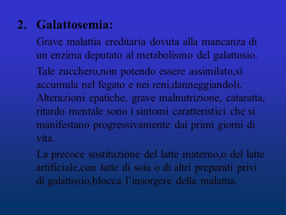Galattosemia: Grave malattia ereditaria dovuta alla mancanza di un enzima deputato al metabolismo del galattosio.