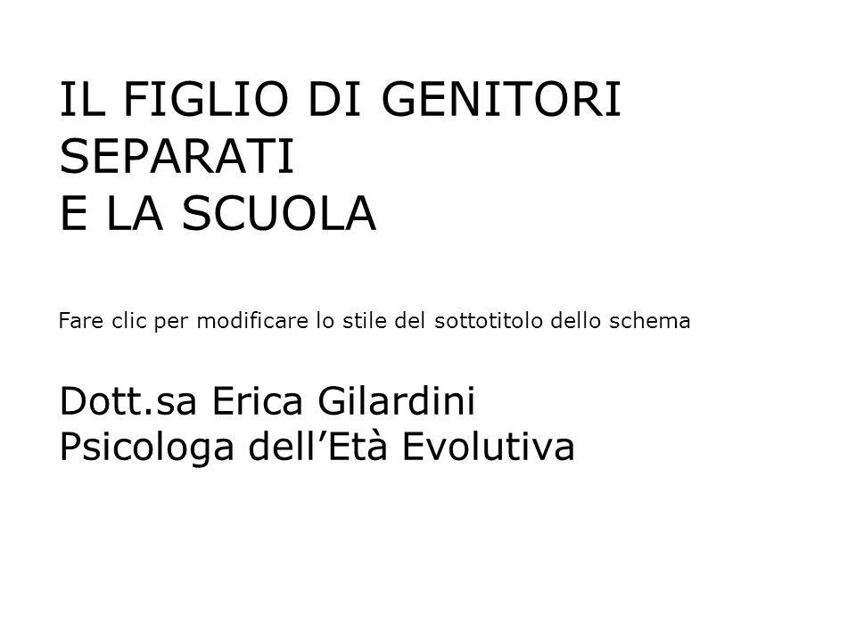 1 IL FIGLIO DI GENITORI SEPARATI E LA SCUOLA Dott.sa Erica Gilardini Psicologa dell'Età Evolutiva.