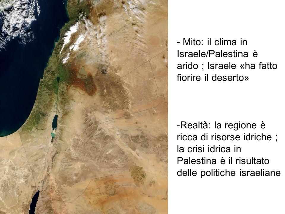 - Mito: il clima in Israele/Palestina è arido ; Israele «ha fatto fiorire il deserto» -Realtà: la regione è ricca di risorse idriche ; la crisi idrica in Palestina è il risultato delle politiche israeliane
