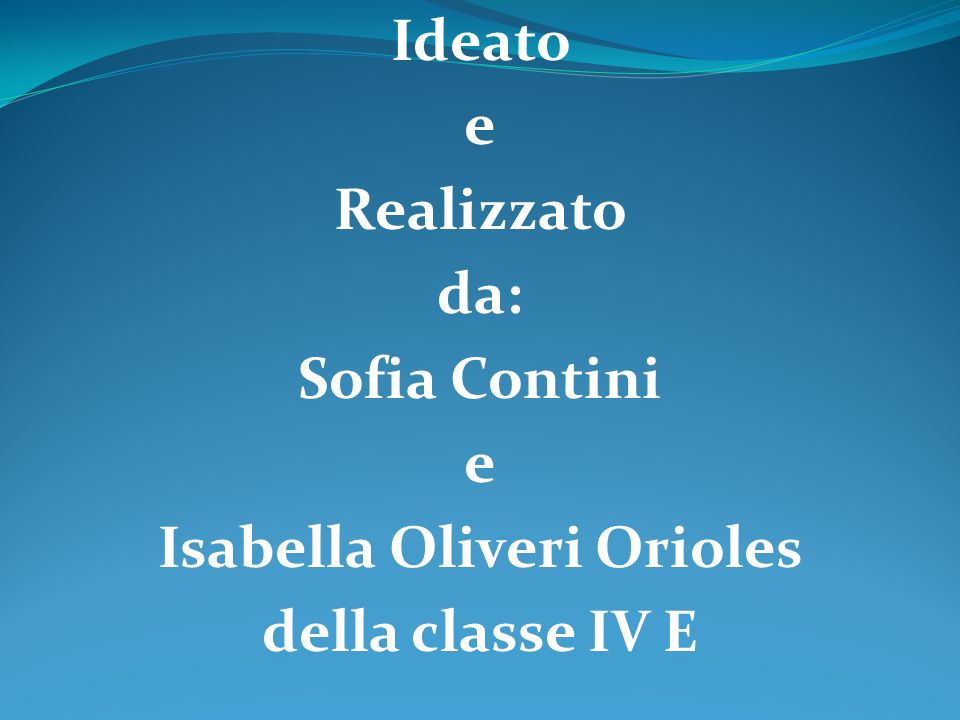 Ideato e Realizzato da: Sofia Contini Isabella Oliveri Orioles della classe IV E