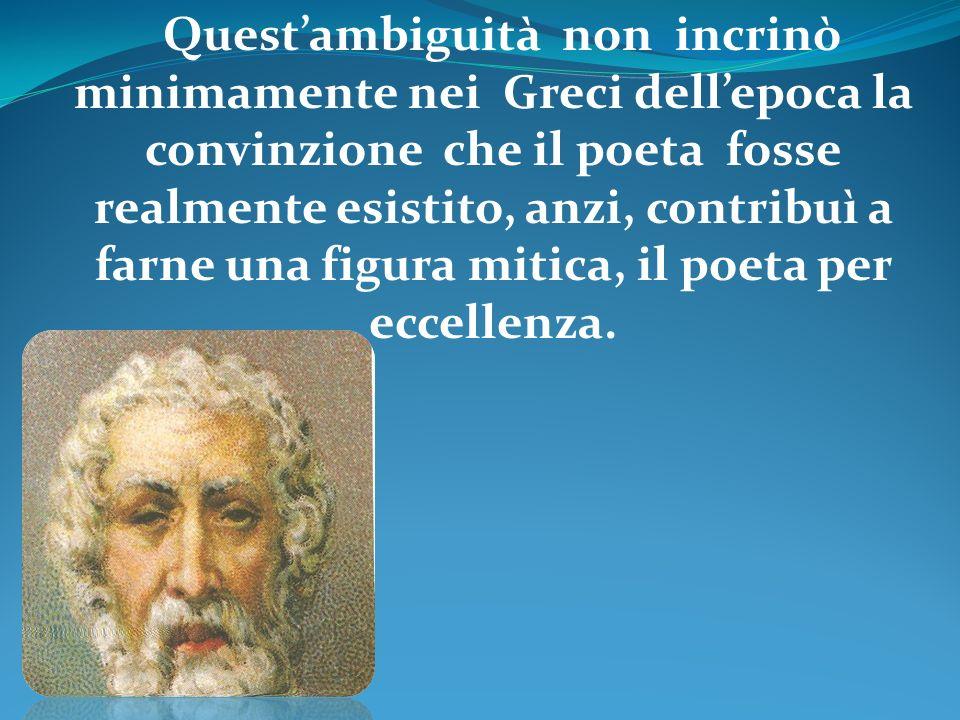Quest'ambiguità non incrinò minimamente nei Greci dell'epoca la convinzione che il poeta fosse realmente esistito, anzi, contribuì a farne una figura mitica, il poeta per eccellenza.