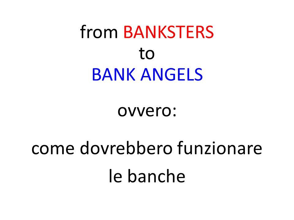 from BANKSTERS to BANK ANGELS ovvero: come dovrebbero funzionare le banche