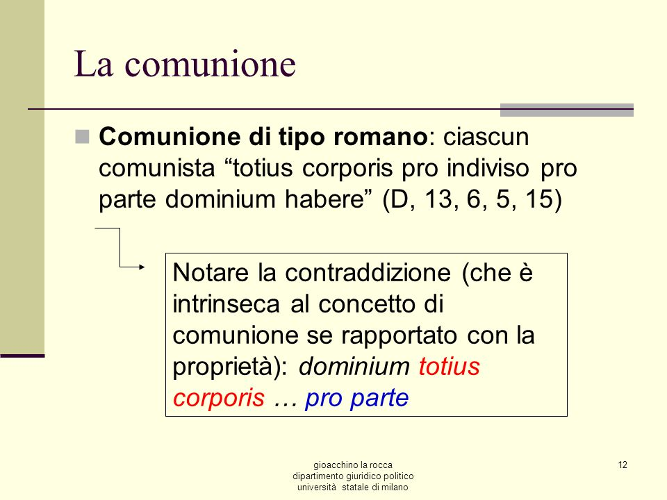 La comunione Comunione di tipo romano: ciascun comunista totius corporis pro indiviso pro parte dominium habere (D, 13, 6, 5, 15)