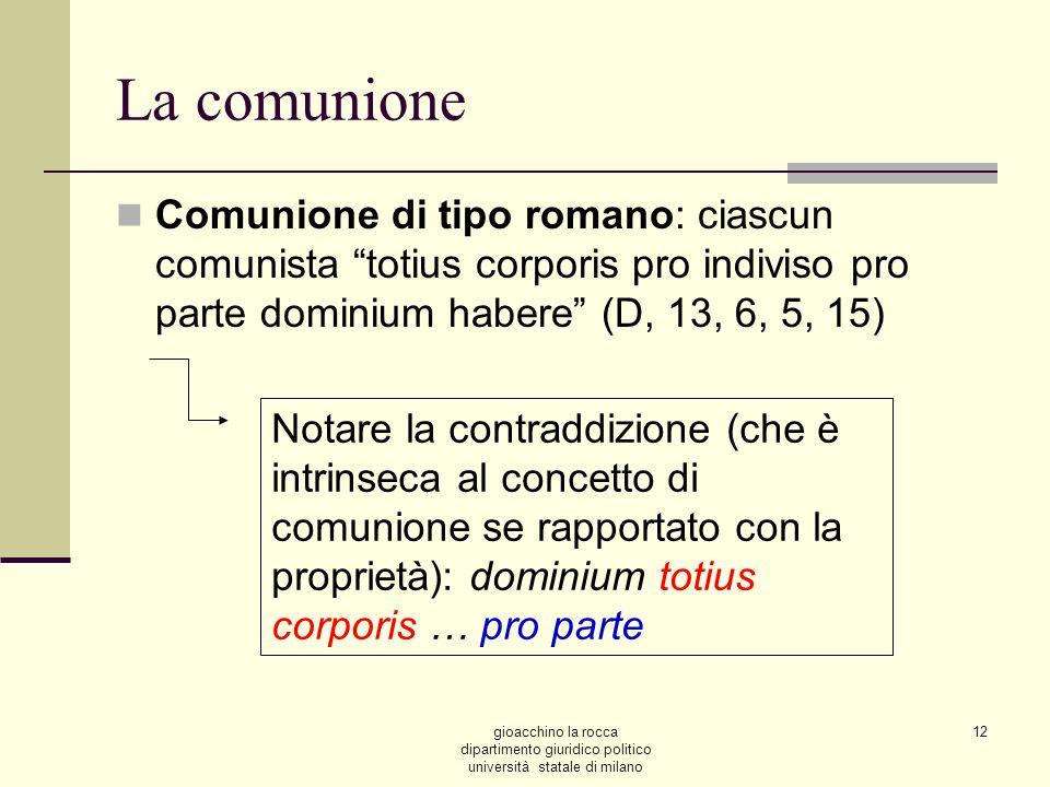 La comunioneComunione di tipo romano: ciascun comunista totius corporis pro indiviso pro parte dominium habere (D, 13, 6, 5, 15)