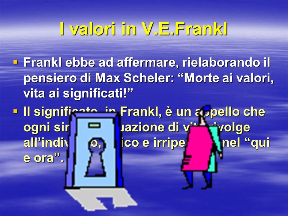 I valori in V.E.Frankl Frankl ebbe ad affermare, rielaborando il pensiero di Max Scheler: Morte ai valori, vita ai significati!