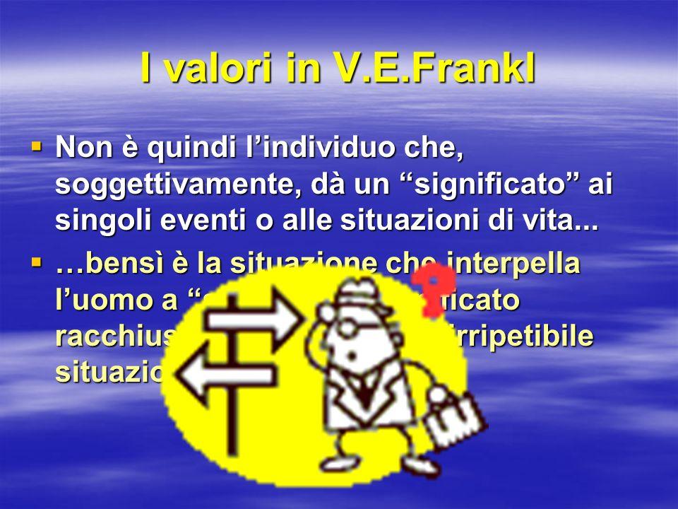 I valori in V.E.Frankl Non è quindi l'individuo che, soggettivamente, dà un significato ai singoli eventi o alle situazioni di vita...
