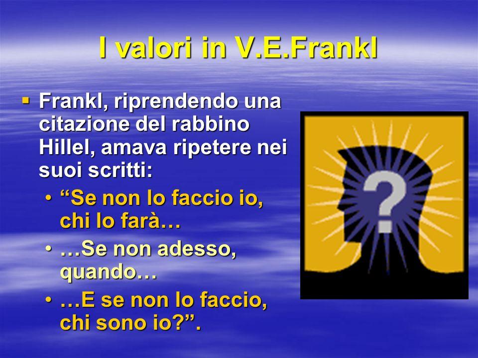 I valori in V.E.Frankl Frankl, riprendendo una citazione del rabbino Hillel, amava ripetere nei suoi scritti: