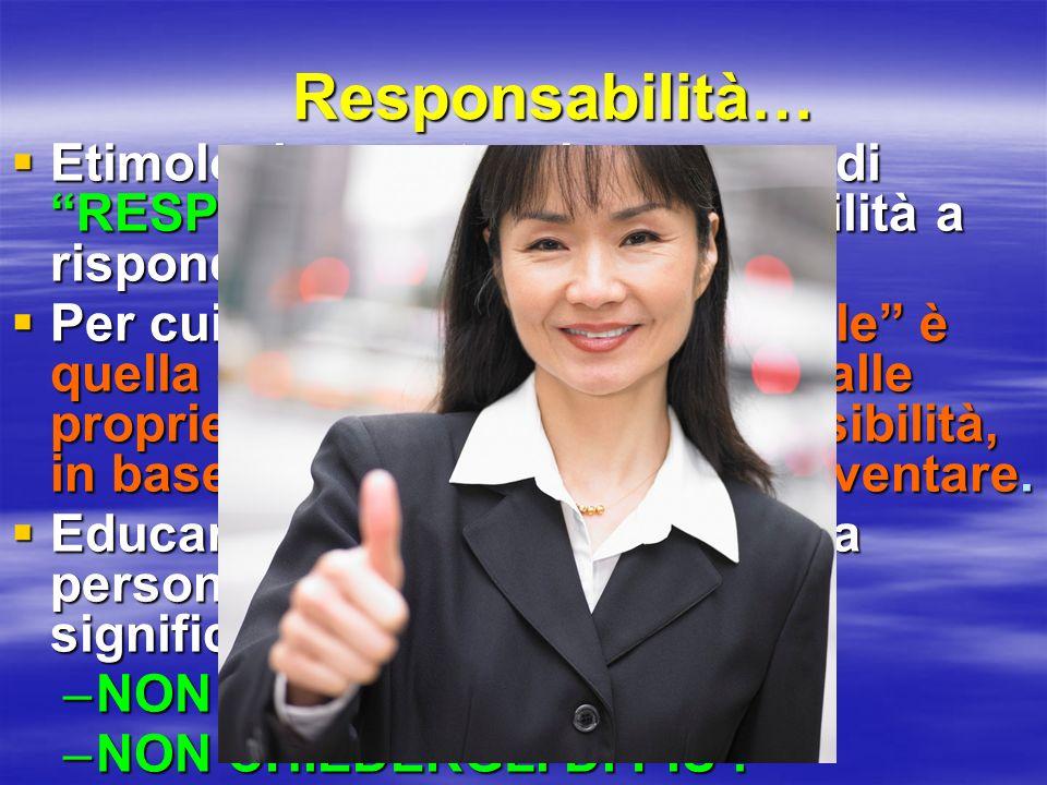Responsabilità… Etimologicamente, si compone di RESPONS e ABILITÁ = Abilità a rispondere
