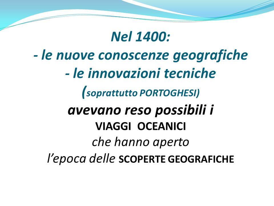 Nel 1400: - le nuove conoscenze geografiche - le innovazioni tecniche (soprattutto PORTOGHESI) avevano reso possibili i VIAGGI OCEANICI che hanno aperto l'epoca delle SCOPERTE GEOGRAFICHE