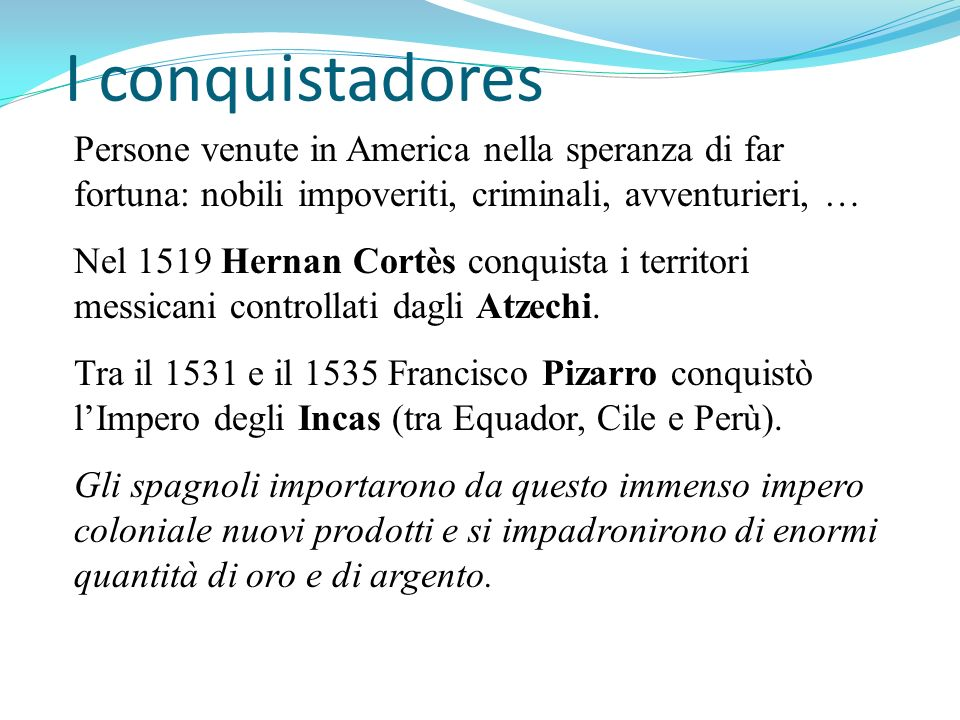 I conquistadores Persone venute in America nella speranza di far fortuna: nobili impoveriti, criminali, avventurieri, …