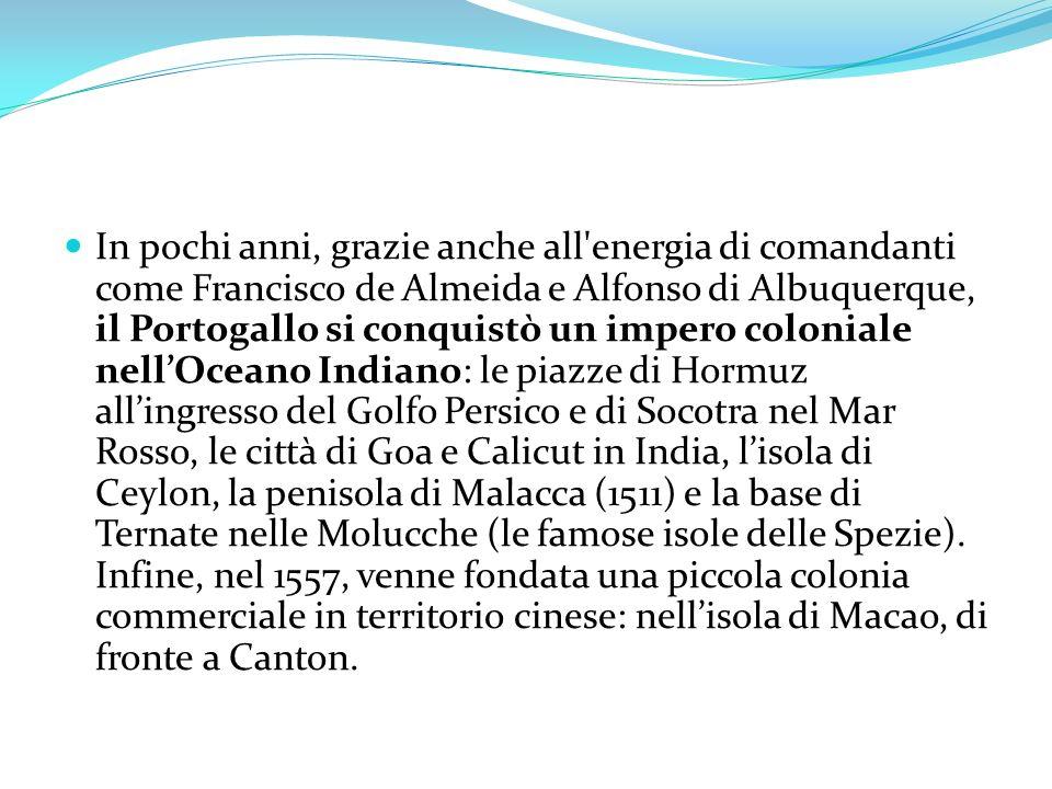 In pochi anni, grazie anche all energia di comandanti come Francisco de Almeida e Alfonso di Albuquerque, il Portogallo si conquistò un impero coloniale nell'Oceano Indiano: le piazze di Hormuz all'ingresso del Golfo Persico e di Socotra nel Mar Rosso, le città di Goa e Calicut in India, l'isola di Ceylon, la penisola di Malacca (1511) e la base di Ternate nelle Molucche (le famose isole delle Spezie).