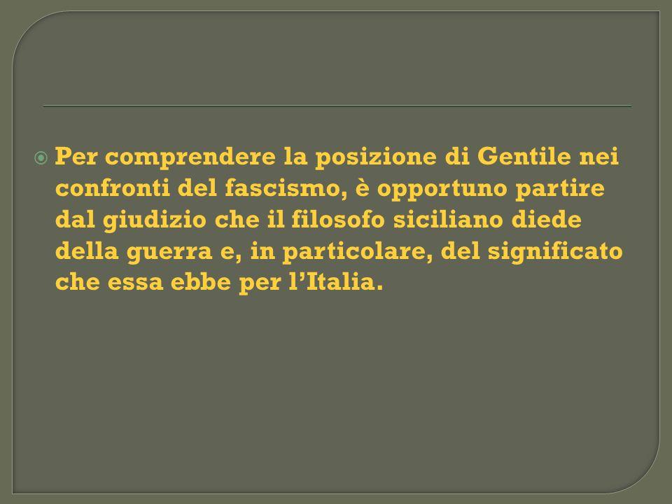 Per comprendere la posizione di Gentile nei confronti del fascismo, è opportuno partire dal giudizio che il filosofo siciliano diede della guerra e, in particolare, del significato che essa ebbe per l'Italia.