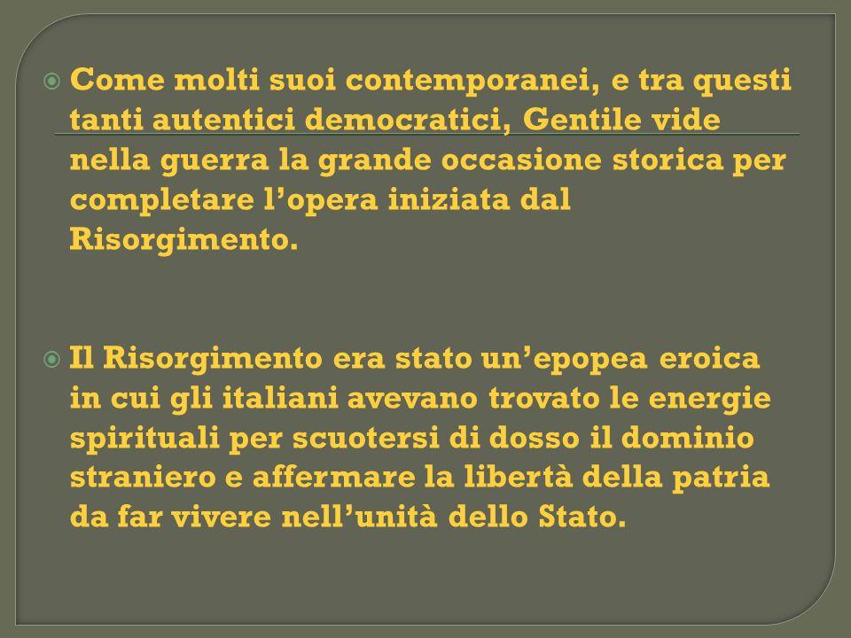 Come molti suoi contemporanei, e tra questi tanti autentici democratici, Gentile vide nella guerra la grande occasione storica per completare l'opera iniziata dal Risorgimento.