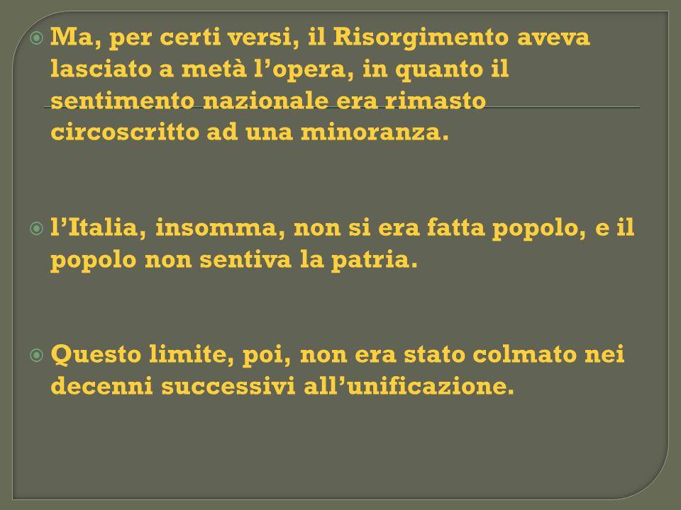 Ma, per certi versi, il Risorgimento aveva lasciato a metà l'opera, in quanto il sentimento nazionale era rimasto circoscritto ad una minoranza.