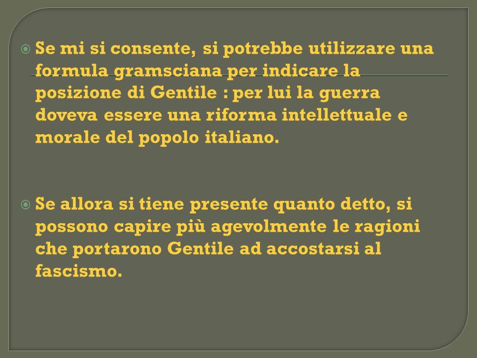 Se mi si consente, si potrebbe utilizzare una formula gramsciana per indicare la posizione di Gentile : per lui la guerra doveva essere una riforma intellettuale e morale del popolo italiano.