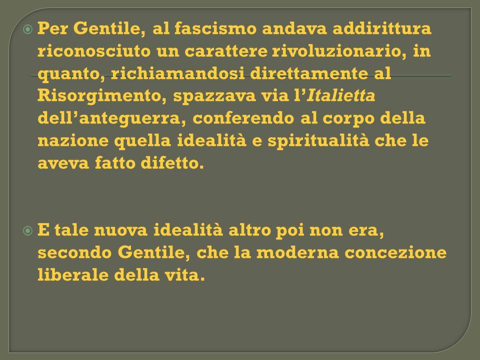 Per Gentile, al fascismo andava addirittura riconosciuto un carattere rivoluzionario, in quanto, richiamandosi direttamente al Risorgimento, spazzava via l'Italietta dell'anteguerra, conferendo al corpo della nazione quella idealità e spiritualità che le aveva fatto difetto.