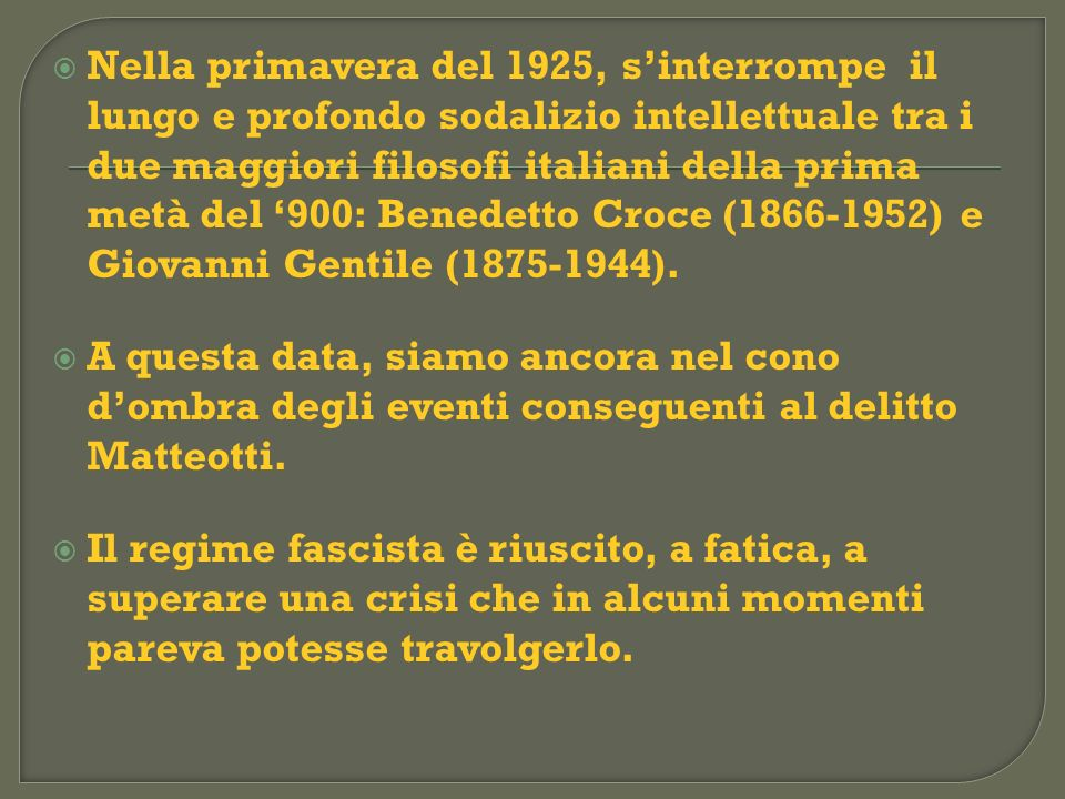 Nella primavera del 1925, s'interrompe il lungo e profondo sodalizio intellettuale tra i due maggiori filosofi italiani della prima metà del '900: Benedetto Croce (1866-1952) e Giovanni Gentile (1875-1944).