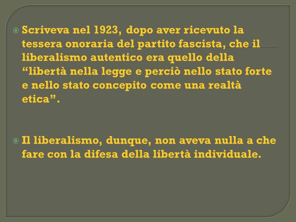Scriveva nel 1923, dopo aver ricevuto la tessera onoraria del partito fascista, che il liberalismo autentico era quello della libertà nella legge e perciò nello stato forte e nello stato concepito come una realtà etica .
