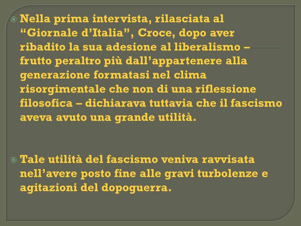 Nella prima intervista, rilasciata al Giornale d'Italia , Croce, dopo aver ribadito la sua adesione al liberalismo – frutto peraltro più dall'appartenere alla generazione formatasi nel clima risorgimentale che non di una riflessione filosofica – dichiarava tuttavia che il fascismo aveva avuto una grande utilità.