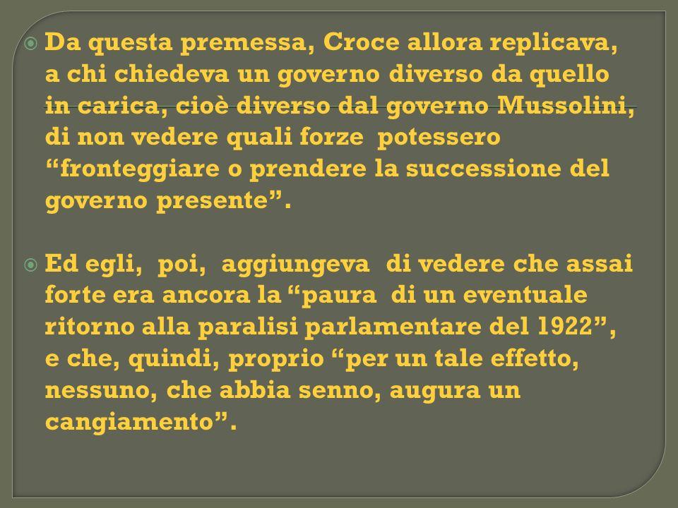 Da questa premessa, Croce allora replicava, a chi chiedeva un governo diverso da quello in carica, cioè diverso dal governo Mussolini, di non vedere quali forze potessero fronteggiare o prendere la successione del governo presente .