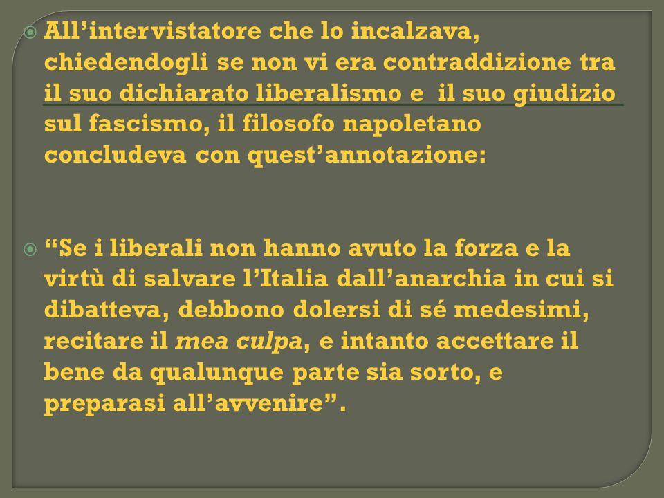 All'intervistatore che lo incalzava, chiedendogli se non vi era contraddizione tra il suo dichiarato liberalismo e il suo giudizio sul fascismo, il filosofo napoletano concludeva con quest'annotazione: