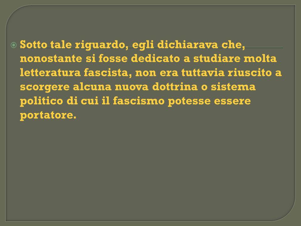 Sotto tale riguardo, egli dichiarava che, nonostante si fosse dedicato a studiare molta letteratura fascista, non era tuttavia riuscito a scorgere alcuna nuova dottrina o sistema politico di cui il fascismo potesse essere portatore.