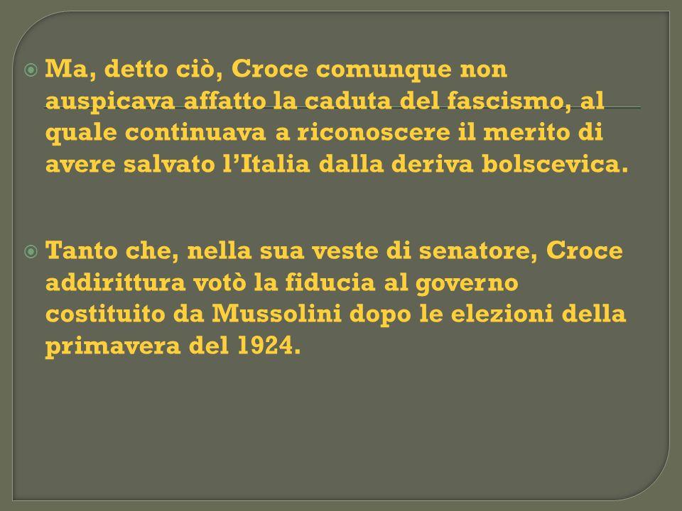 Ma, detto ciò, Croce comunque non auspicava affatto la caduta del fascismo, al quale continuava a riconoscere il merito di avere salvato l'Italia dalla deriva bolscevica.