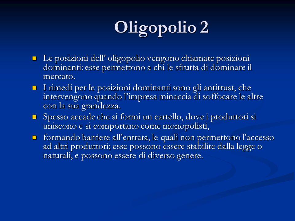 Oligopolio 2 Le posizioni dell' oligopolio vengono chiamate posizioni dominanti: esse permettono a chi le sfrutta di dominare il mercato.