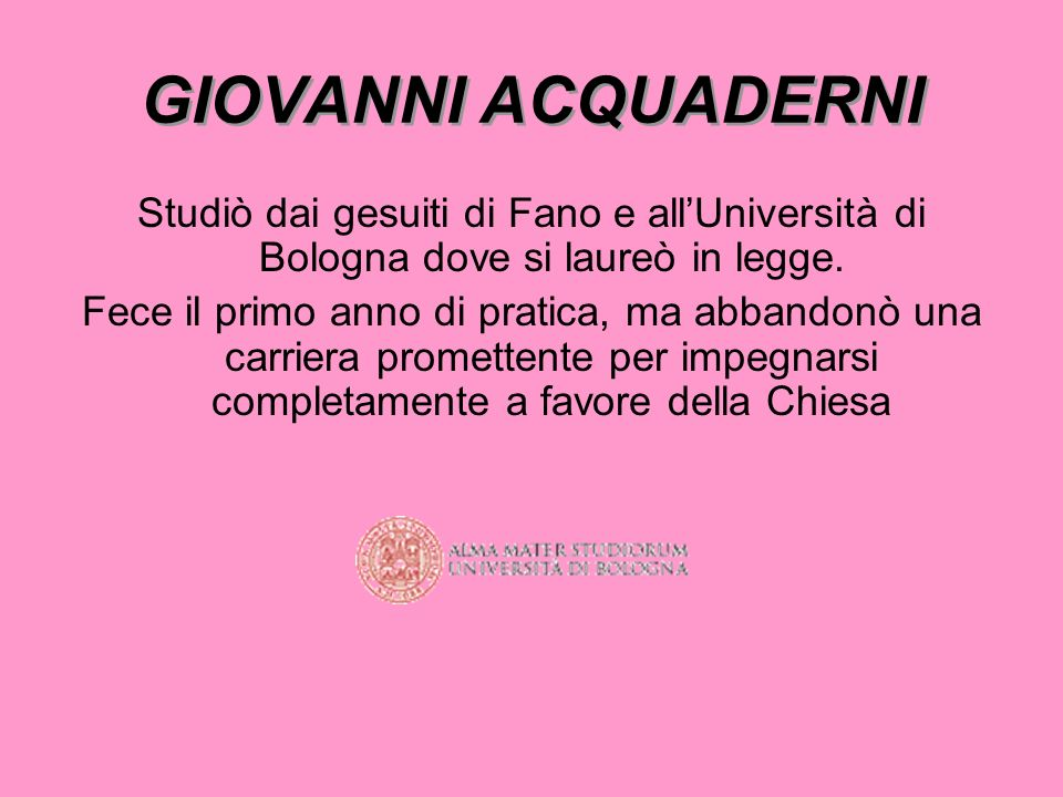 GIOVANNI ACQUADERNIStudiò dai gesuiti di Fano e all'Università di Bologna dove si laureò in legge.
