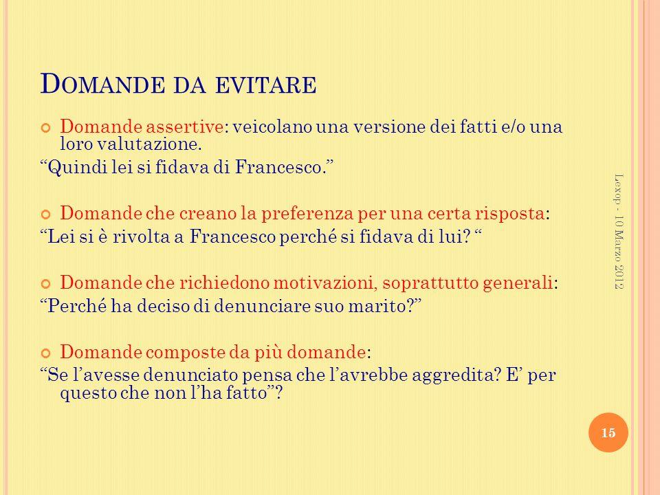 Domande da evitare Domande assertive: veicolano una versione dei fatti e/o una loro valutazione. Quindi lei si fidava di Francesco.