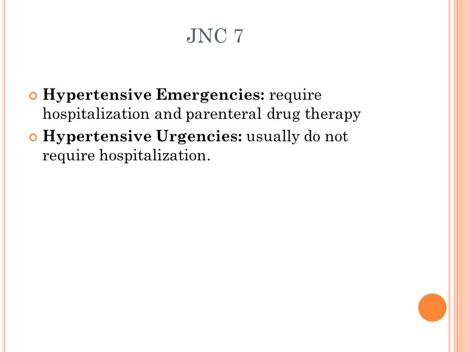JNC 7Hypertensive Emergencies: require hospitalization and parenteral drug therapy.