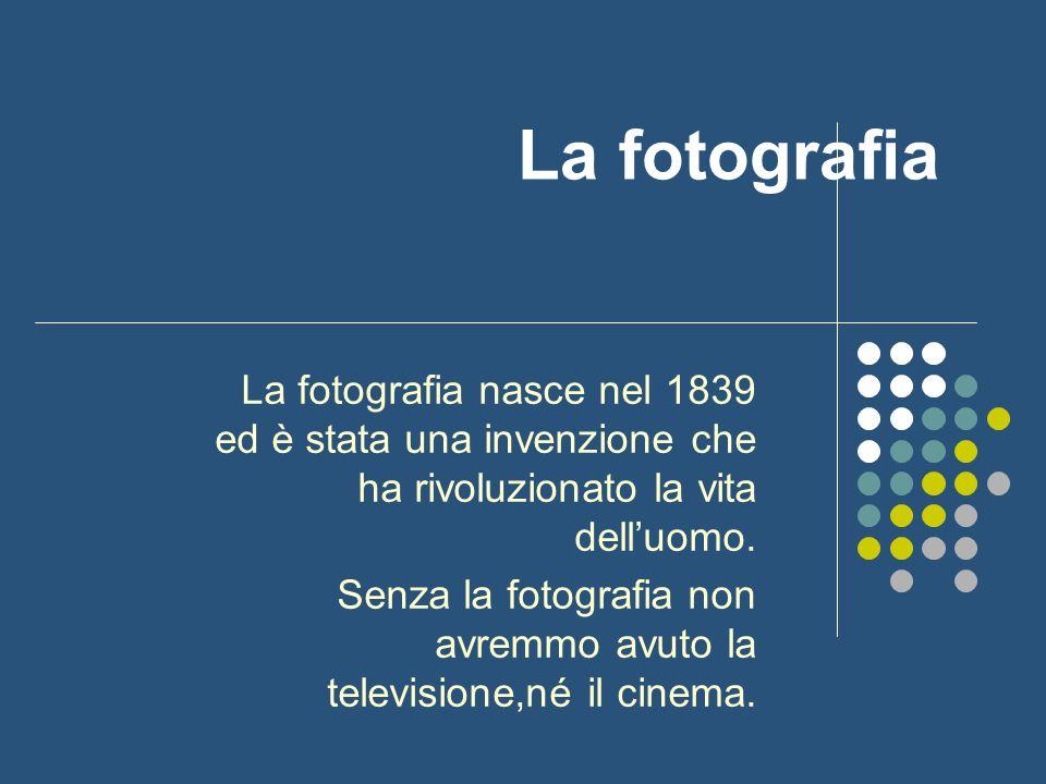 La fotografia La fotografia nasce nel 1839 ed è stata una invenzione che ha rivoluzionato la vita dell'uomo.