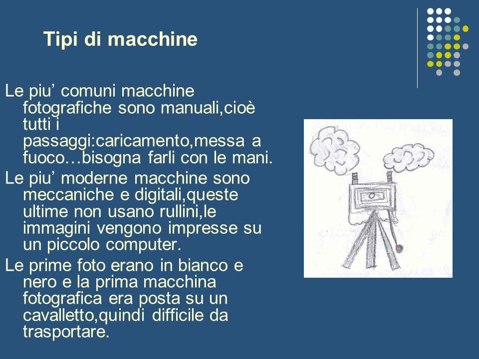 Tipi di macchine Le piu' comuni macchine fotografiche sono manuali,cioè tutti i passaggi:caricamento,messa a fuoco…bisogna farli con le mani.