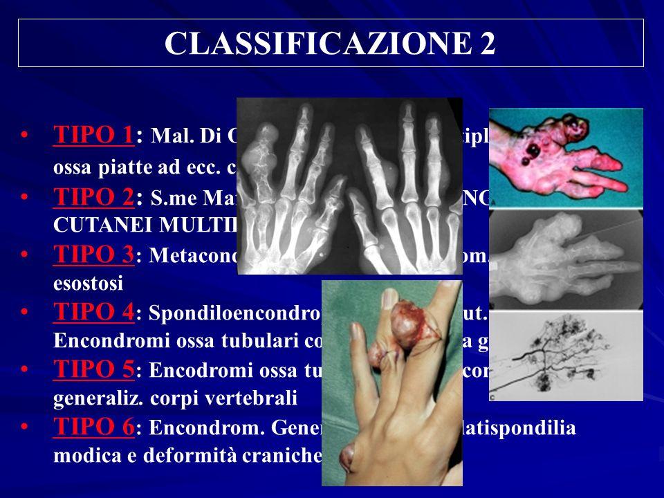 CLASSIFICAZIONE 2TIPO 1: Mal. Di Ollier: Encondromi multipli ossa lunghe e ossa piatte ad ecc. cranio e vertebre.