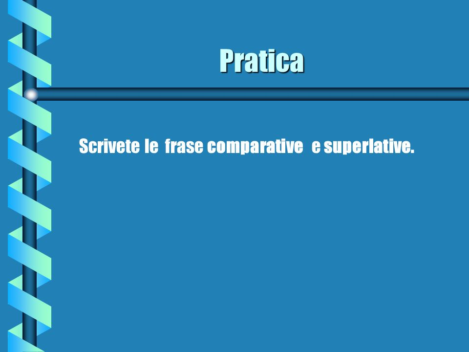 Pratica Scrivete le frase comparative e superlative.