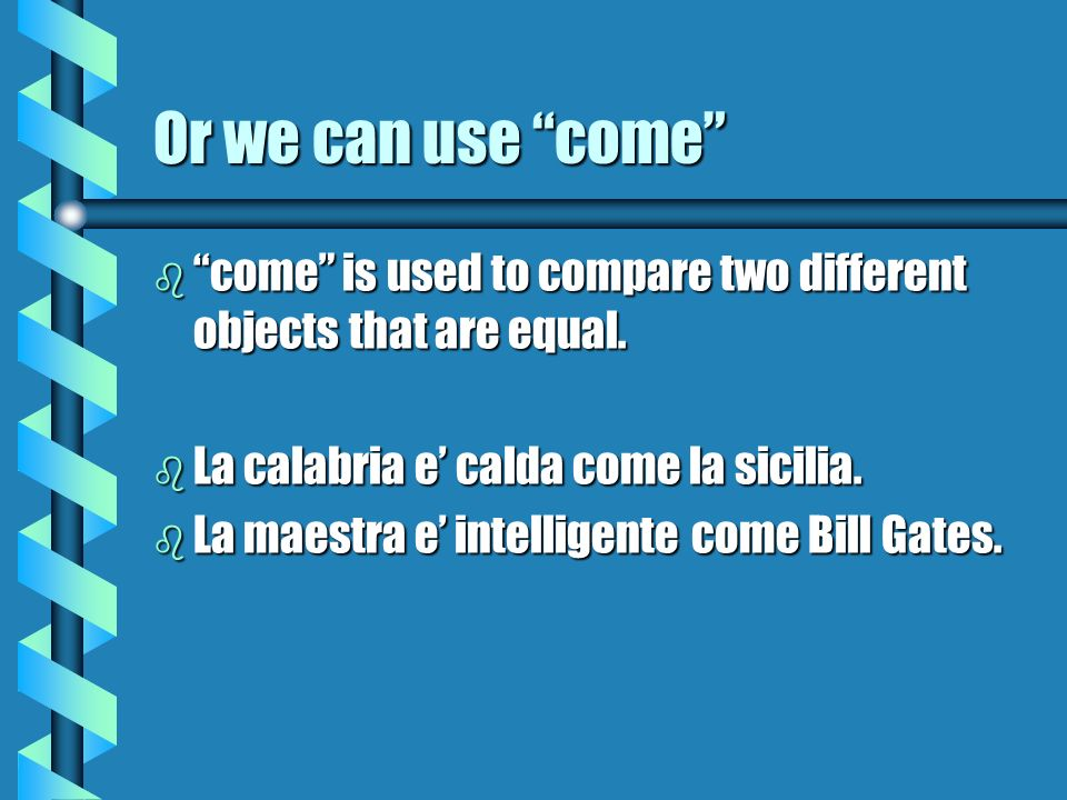 Or we can use come come is used to compare two different objects that are equal. La calabria e' calda come la sicilia.