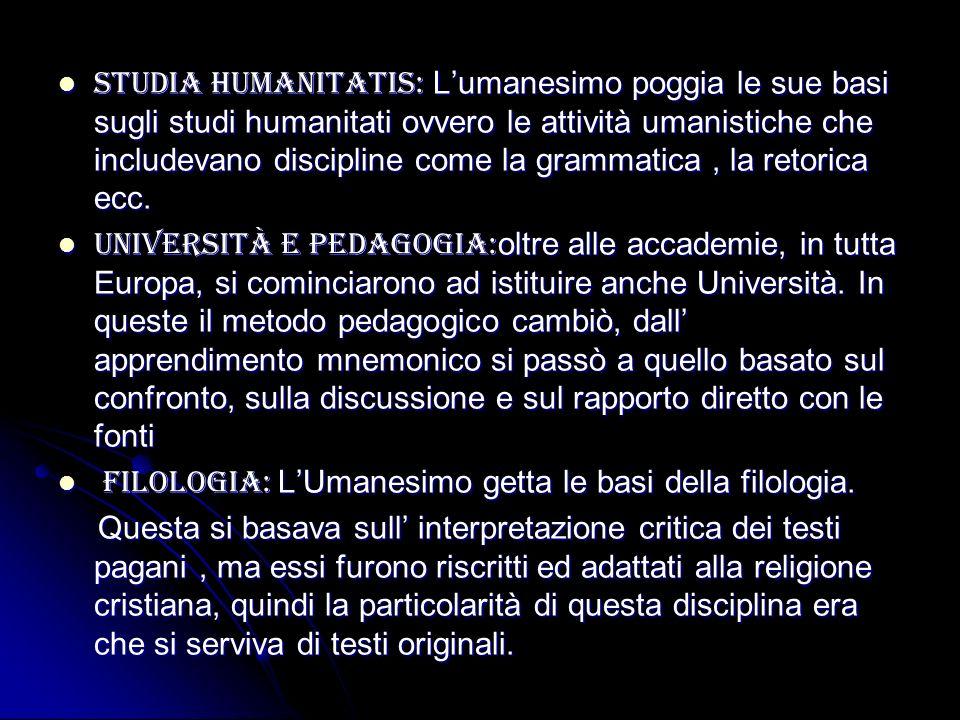 Studia humanitatis: L'umanesimo poggia le sue basi sugli studi humanitati ovvero le attività umanistiche che includevano discipline come la grammatica , la retorica ecc.