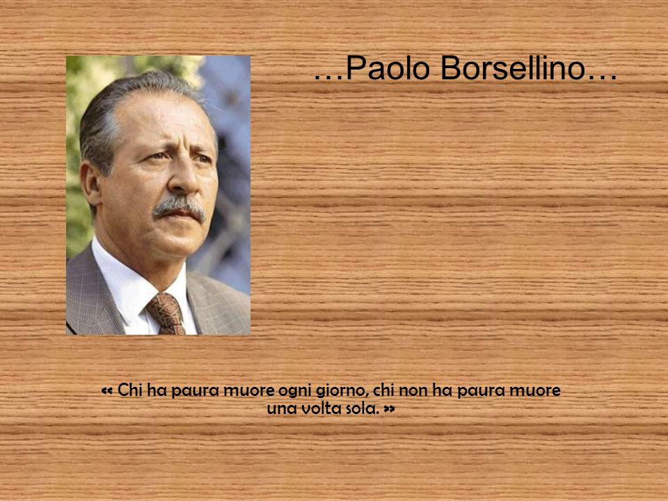 …Paolo Borsellino… « Chi ha paura muore ogni giorno, chi non ha paura muore una volta sola. »