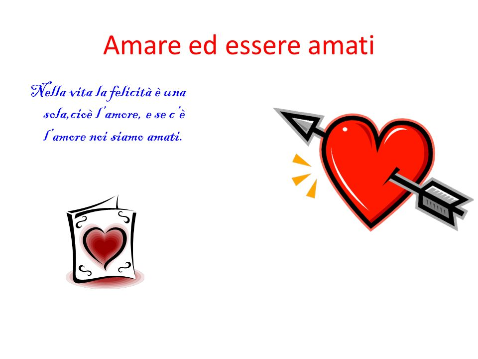 Amare ed essere amati Nella vita la felicità è una sola,cioè l'amore, e se c'è l'amore noi siamo amati.