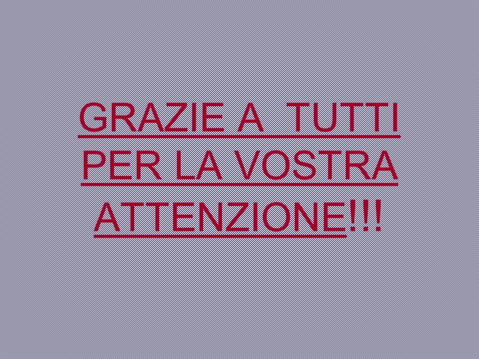 GRAZIE A TUTTI PER LA VOSTRA ATTENZIONE!!!