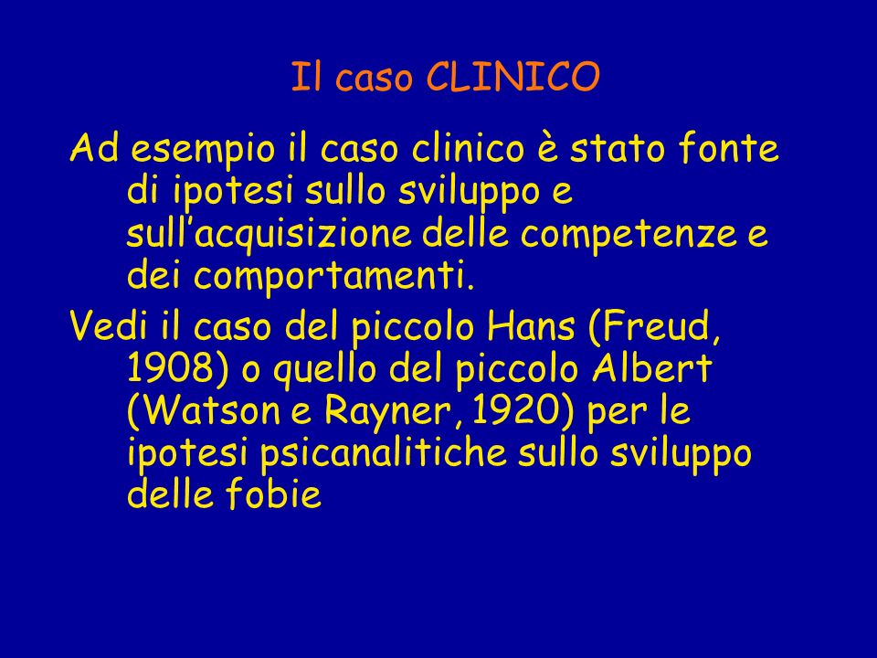 Il caso CLINICO Ad esempio il caso clinico è stato fonte di ipotesi sullo sviluppo e sull'acquisizione delle competenze e dei comportamenti.