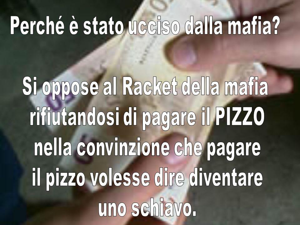 Perché è stato ucciso dalla mafia Si oppose al Racket della mafia