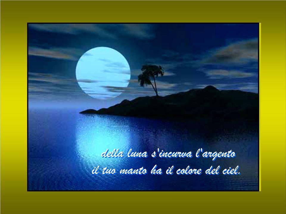 della luna s incurva l argento il tuo manto ha il colore del ciel.