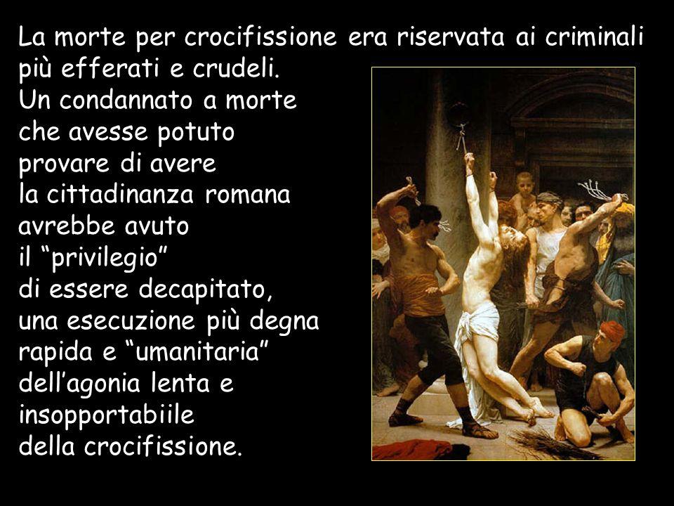 La morte per crocifissione era riservata ai criminali più efferati e crudeli. Un condannato a morte che avesse potuto provare di avere la cittadinanza romana avrebbe avuto il privilegio di essere decapitato,