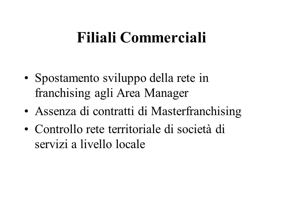Filiali Commerciali Spostamento sviluppo della rete in franchising agli Area Manager. Assenza di contratti di Masterfranchising.